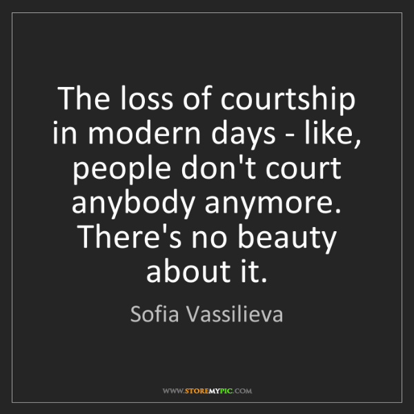 Sofia Vassilieva: The loss of courtship in modern days - like, people don't...