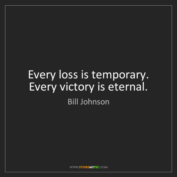 Bill Johnson: Every loss is temporary. Every victory is eternal.