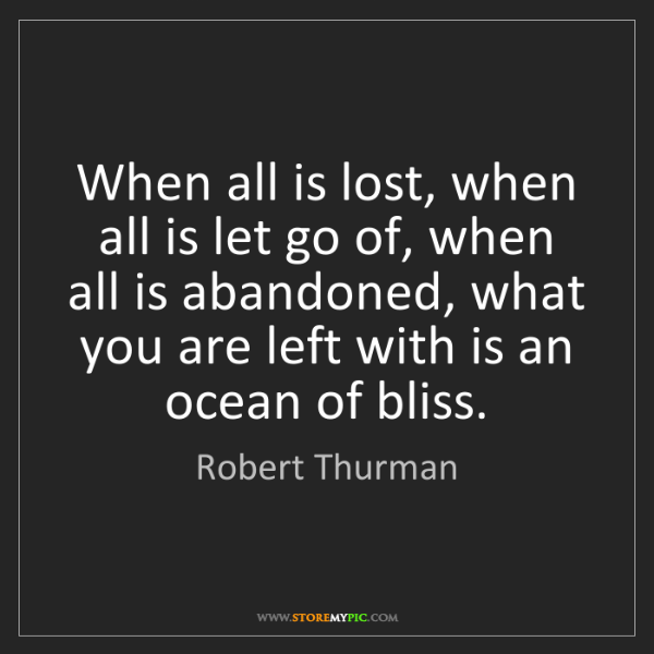 Robert Thurman: When all is lost, when all is let go of, when all is...