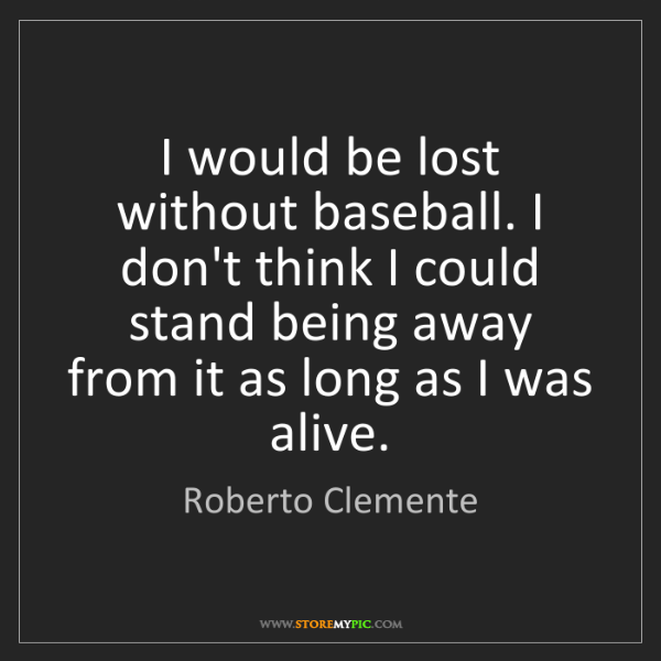 Roberto Clemente: I would be lost without baseball. I don't think I could...