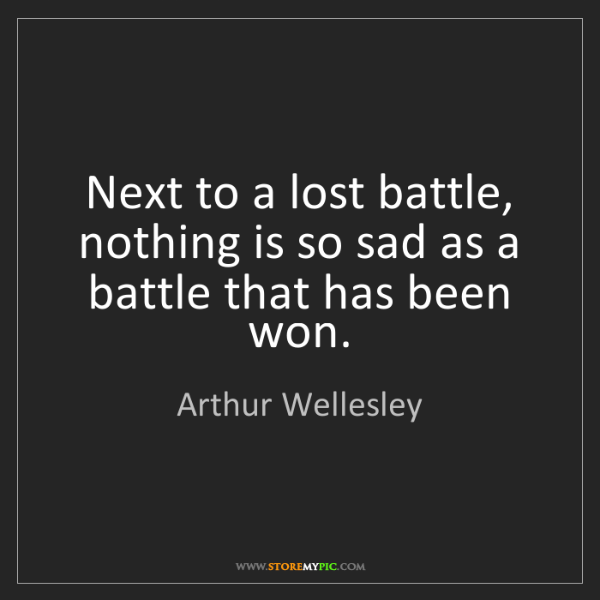Arthur Wellesley: Next to a lost battle, nothing is so sad as a battle...