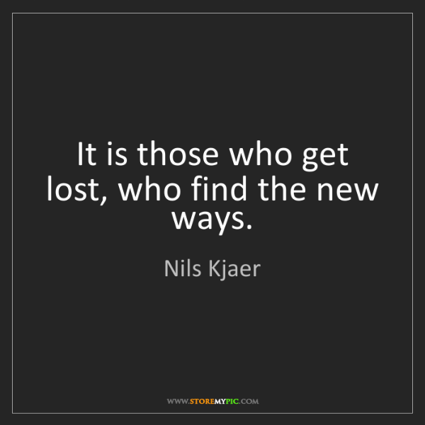 Nils Kjaer: It is those who get lost, who find the new ways.