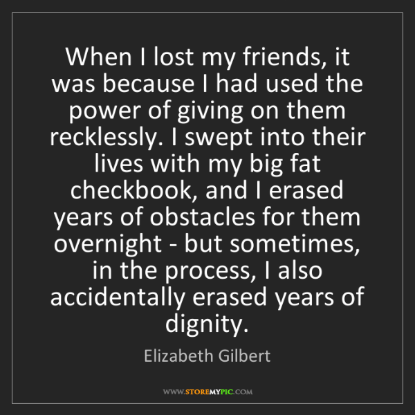 Elizabeth Gilbert: When I lost my friends, it was because I had used the...