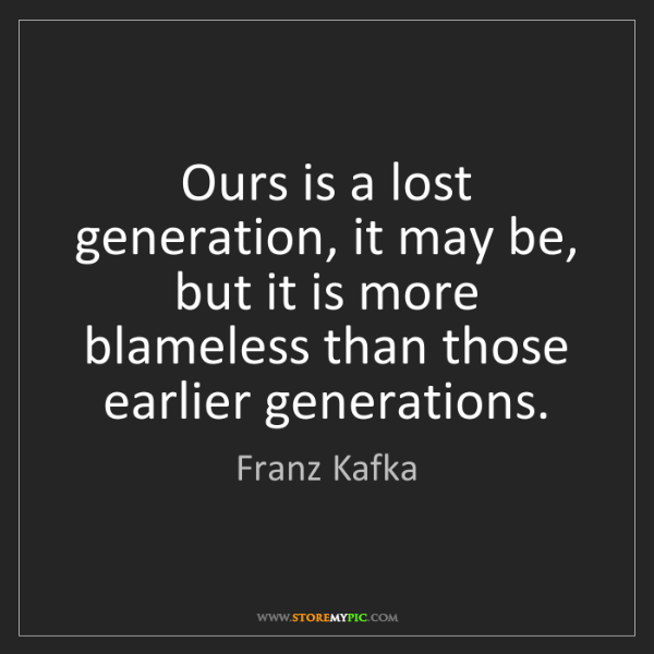 Franz Kafka: Ours is a lost generation, it may be, but it is more...