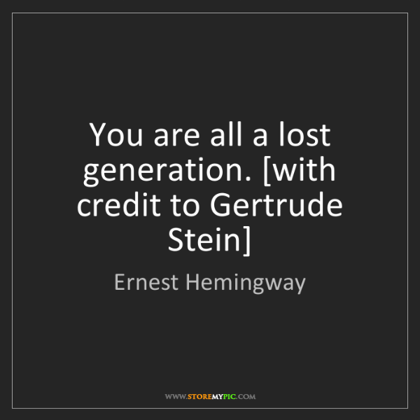 Ernest Hemingway: You are all a lost generation. [with credit to Gertrude...