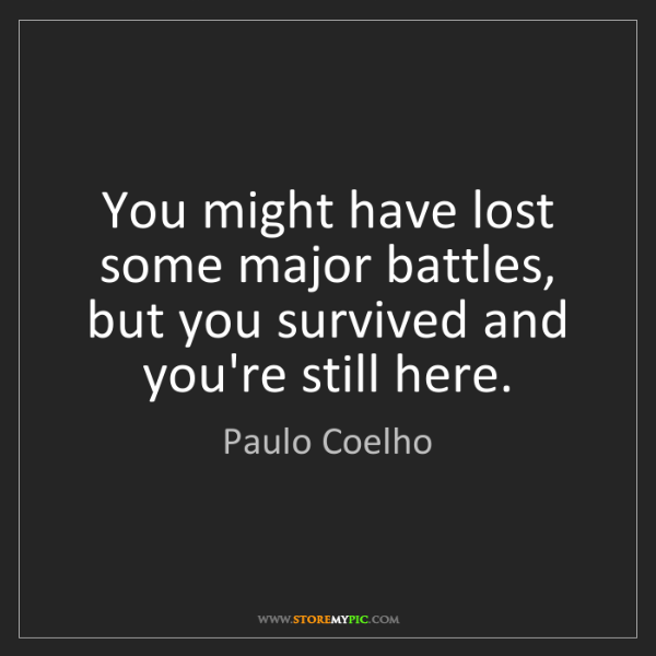 Paulo Coelho: You might have lost some major battles, but you survived...
