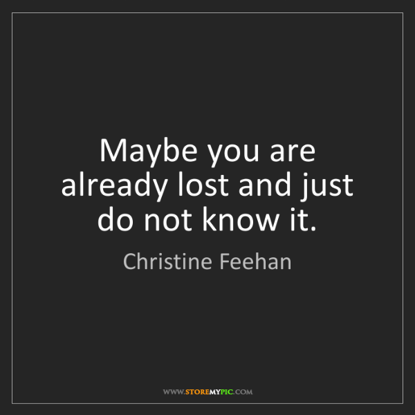 Christine Feehan: Maybe you are already lost and just do not know it.