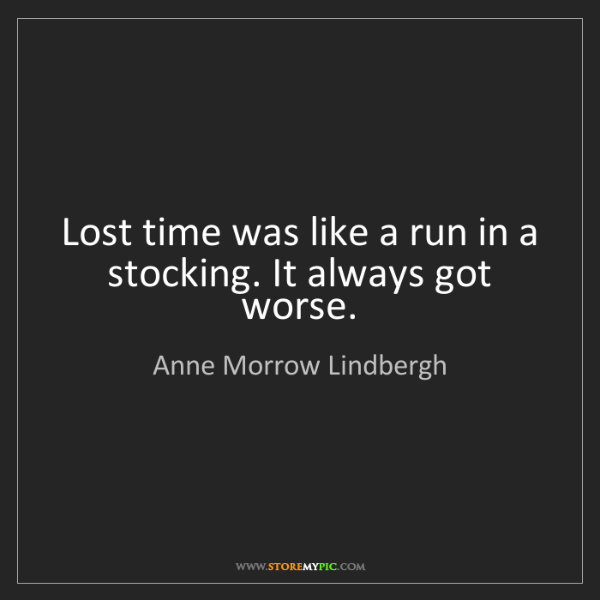 Anne Morrow Lindbergh: Lost time was like a run in a stocking. It always got...