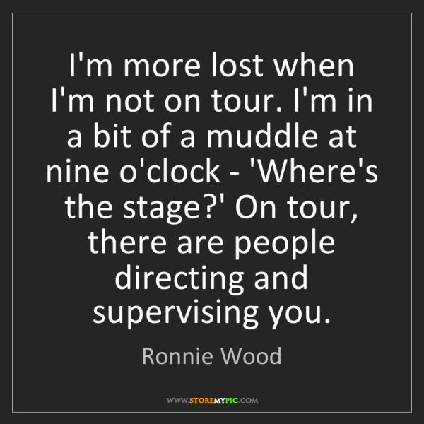 Ronnie Wood: I'm more lost when I'm not on tour. I'm in a bit of a...