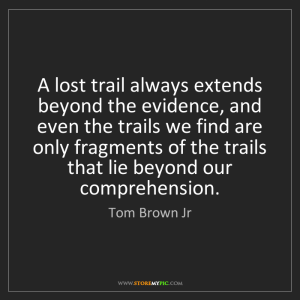 Tom Brown Jr: A lost trail always extends beyond the evidence, and...