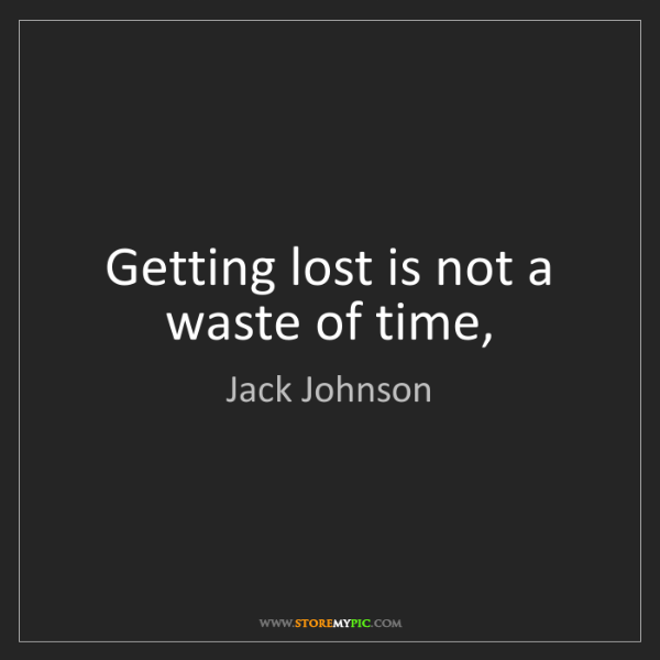 Jack Johnson: Getting lost is not a waste of time,