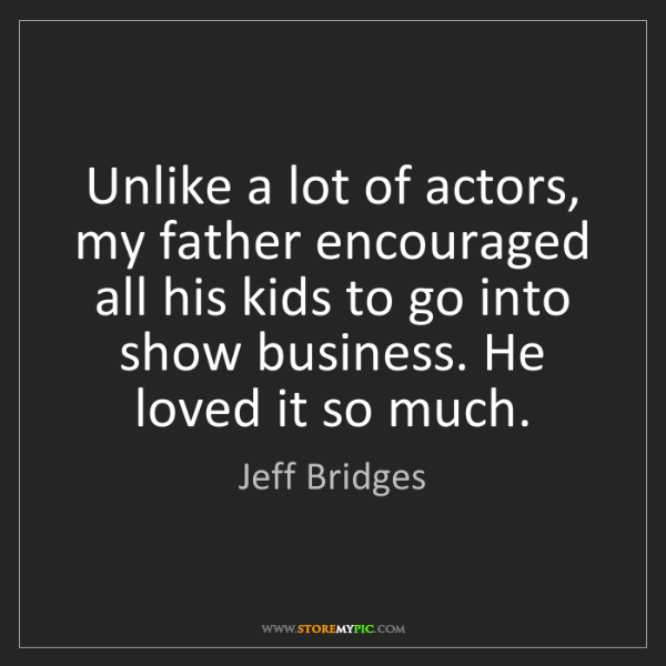 Jeff Bridges: Unlike a lot of actors, my father encouraged all his...