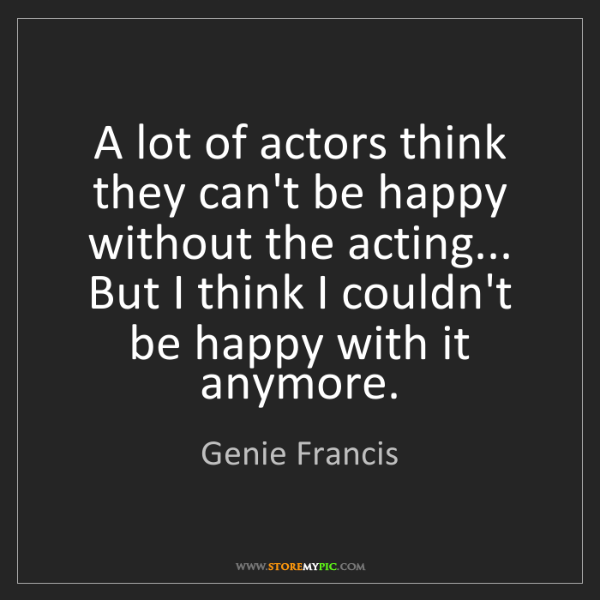Genie Francis: A lot of actors think they can't be happy without the...