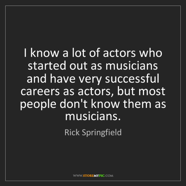 Rick Springfield: I know a lot of actors who started out as musicians and...