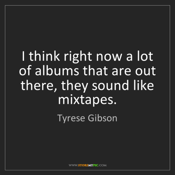 Tyrese Gibson: I think right now a lot of albums that are out there,...