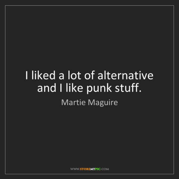 Martie Maguire: I liked a lot of alternative and I like punk stuff.