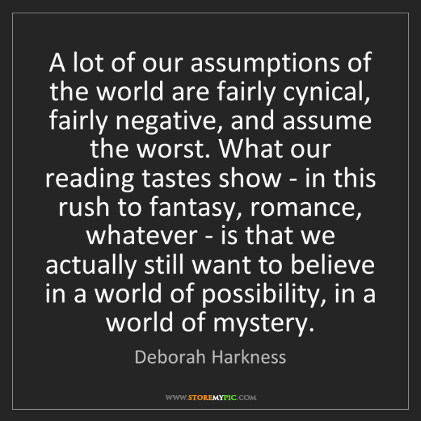 Deborah Harkness: A lot of our assumptions of the world are fairly cynical,...