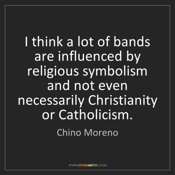 Chino Moreno: I think a lot of bands are influenced by religious symbolism...