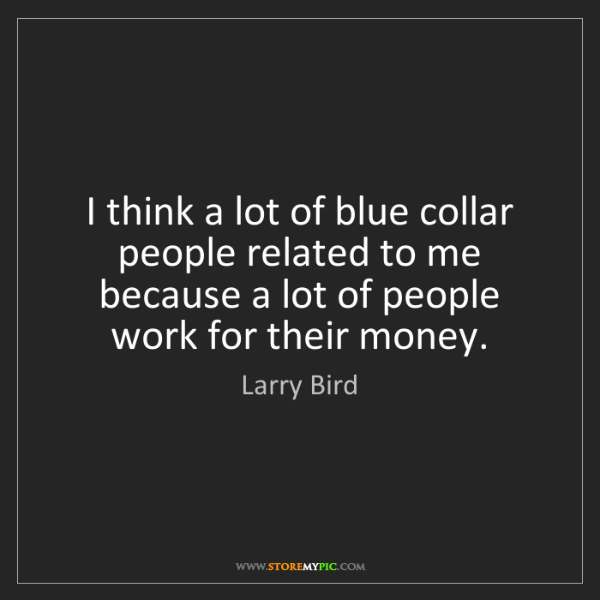Larry Bird: I think a lot of blue collar people related to me because...