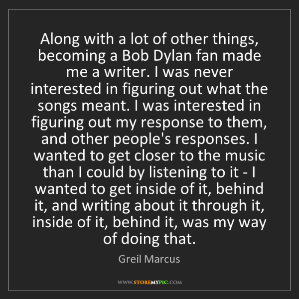 Greil Marcus: Along with a lot of other things, becoming a Bob Dylan...