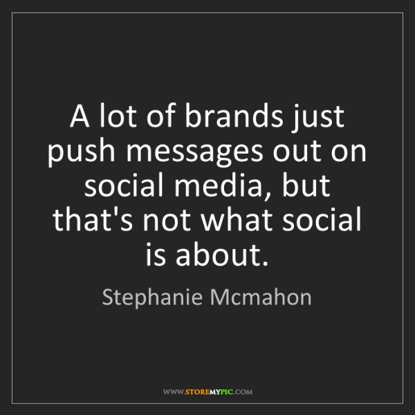 Stephanie Mcmahon: A lot of brands just push messages out on social media,...