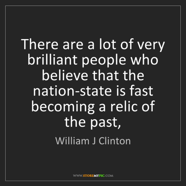 William J Clinton: There are a lot of very brilliant people who believe...