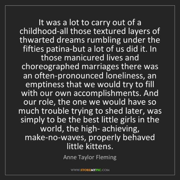Anne Taylor Fleming: It was a lot to carry out of a childhood-all those textured...