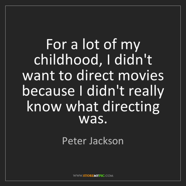 Peter Jackson: For a lot of my childhood, I didn't want to direct movies...