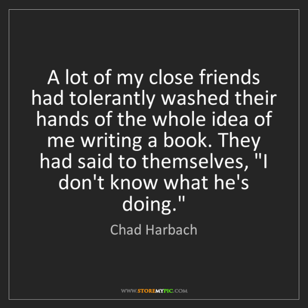 Chad Harbach: A lot of my close friends had tolerantly washed their...