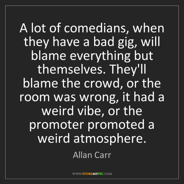 Allan Carr: A lot of comedians, when they have a bad gig, will blame...