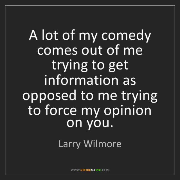 Larry Wilmore: A lot of my comedy comes out of me trying to get information...