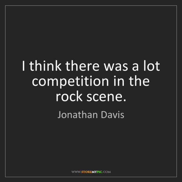 Jonathan Davis: I think there was a lot competition in the rock scene.