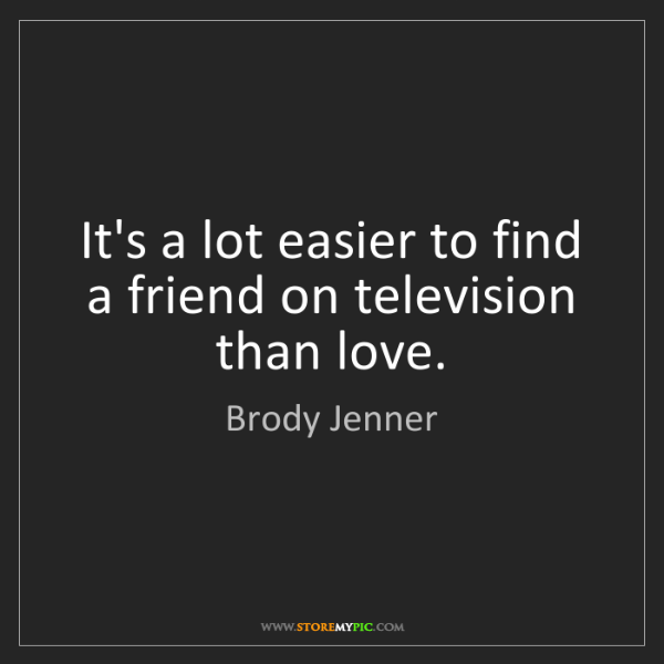 Brody Jenner: It's a lot easier to find a friend on television than...