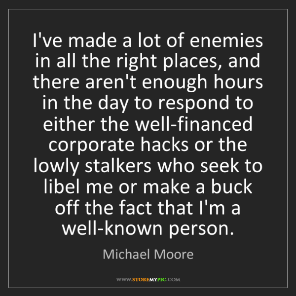 Michael Moore: I've made a lot of enemies in all the right places, and...
