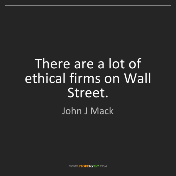 John J Mack: There are a lot of ethical firms on Wall Street.