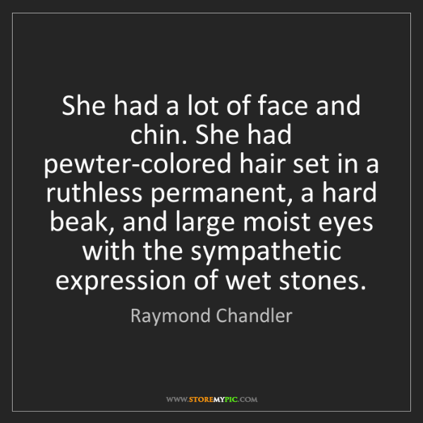 Raymond Chandler: She had a lot of face and chin. She had pewter-colored...