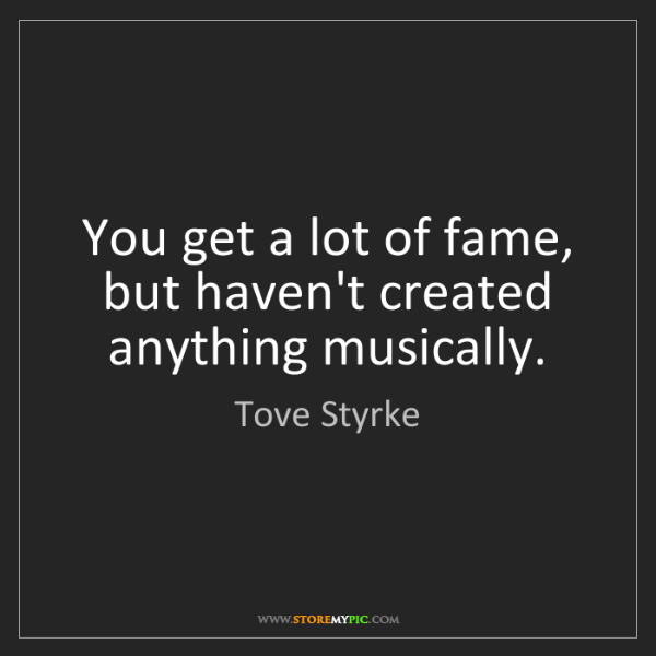 Tove Styrke: You get a lot of fame, but haven't created anything musically.