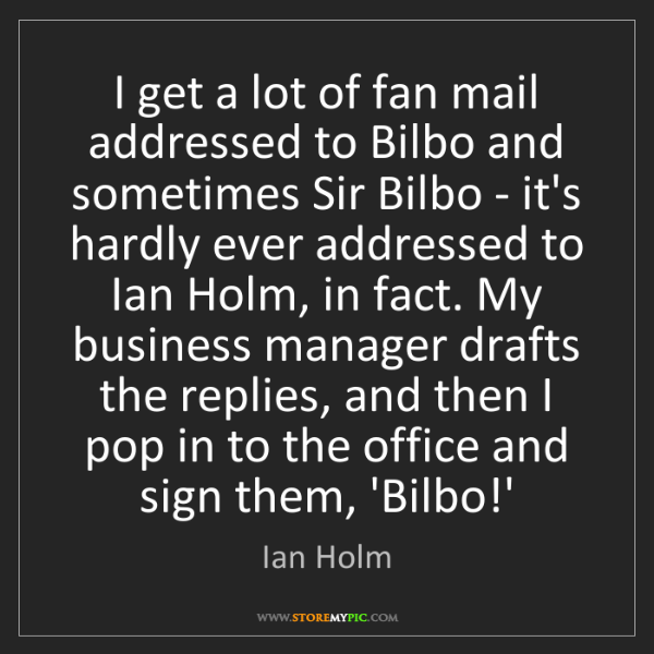 Ian Holm: I get a lot of fan mail addressed to Bilbo and sometimes...