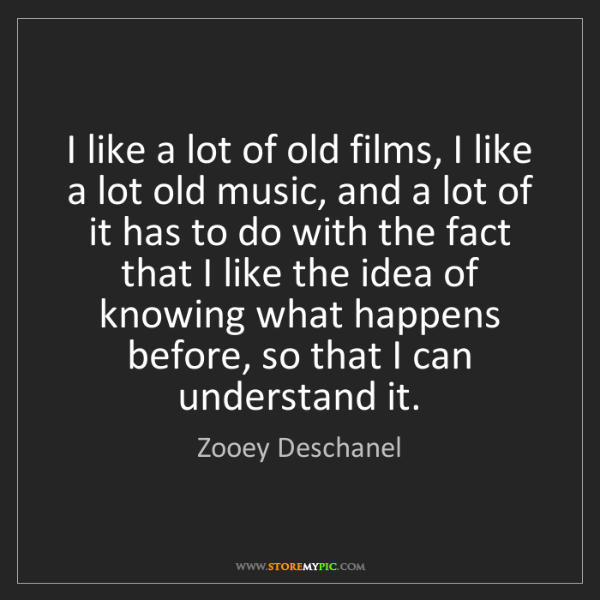 Zooey Deschanel: I like a lot of old films, I like a lot old music, and...