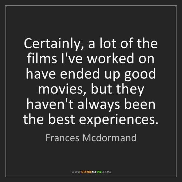 Frances Mcdormand: Certainly, a lot of the films I've worked on have ended...