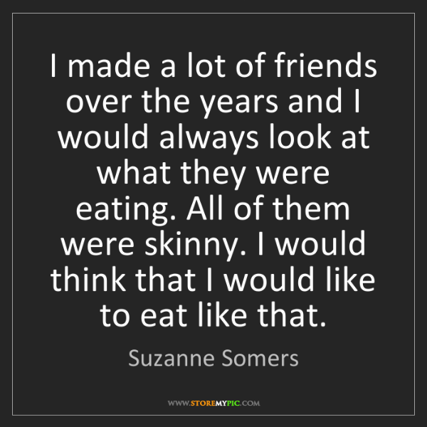 Suzanne Somers: I made a lot of friends over the years and I would always...