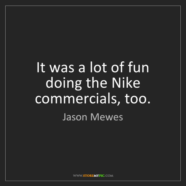 Jason Mewes: It was a lot of fun doing the Nike commercials, too.