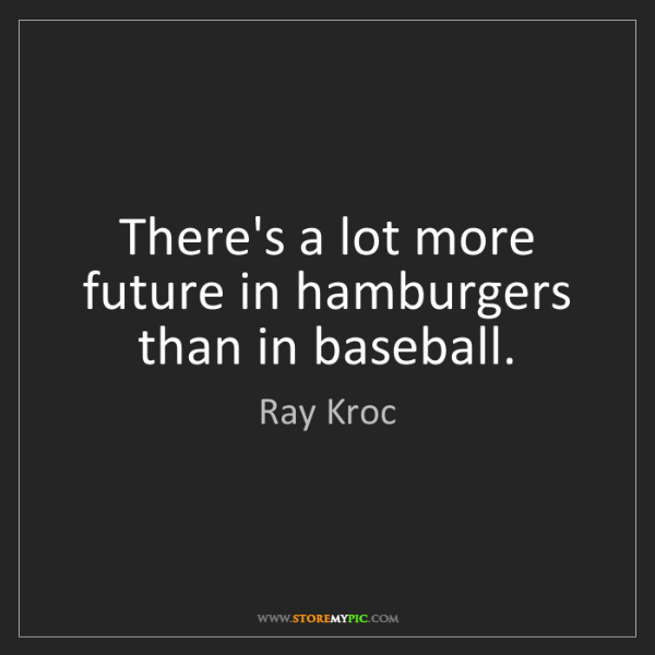 Ray Kroc: There's a lot more future in hamburgers than in baseball.