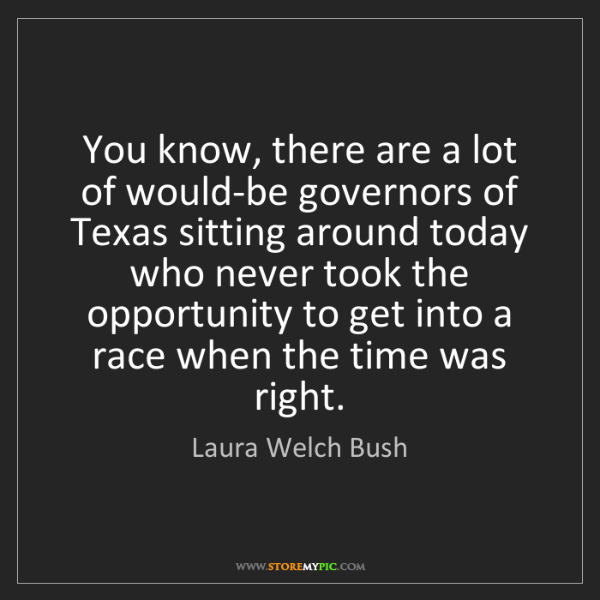 Laura Welch Bush: You know, there are a lot of would-be governors of Texas...