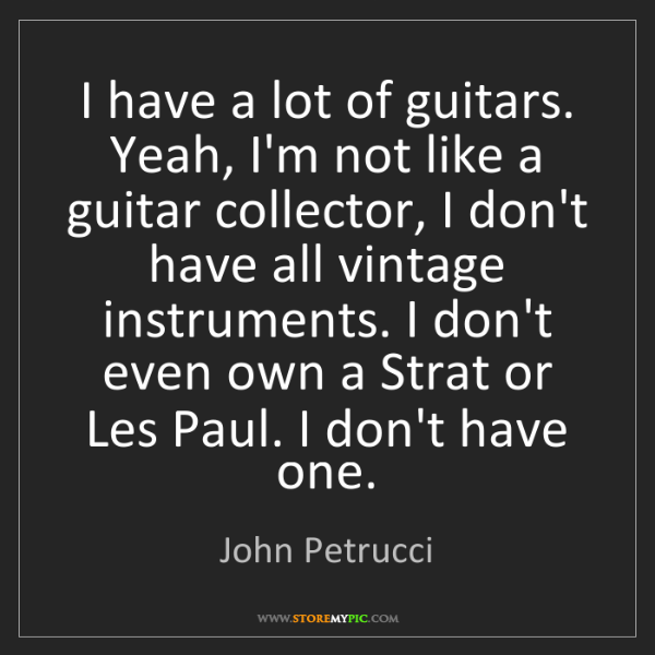John Petrucci: I have a lot of guitars. Yeah, I'm not like a guitar...