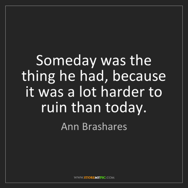 Ann Brashares: Someday was the thing he had, because it was a lot harder...