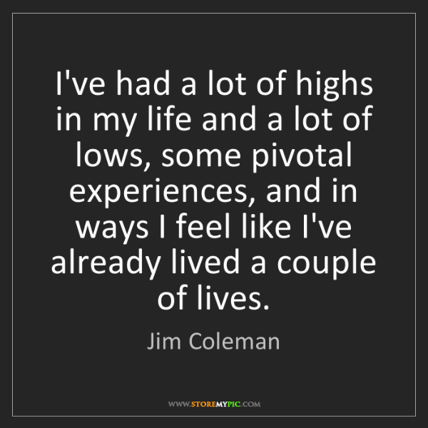 Jim Coleman: I've had a lot of highs in my life and a lot of lows,...