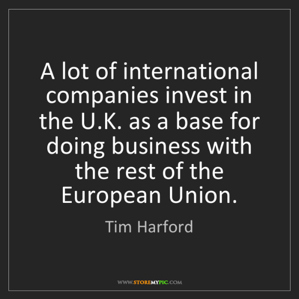 Tim Harford: A lot of international companies invest in the U.K. as...
