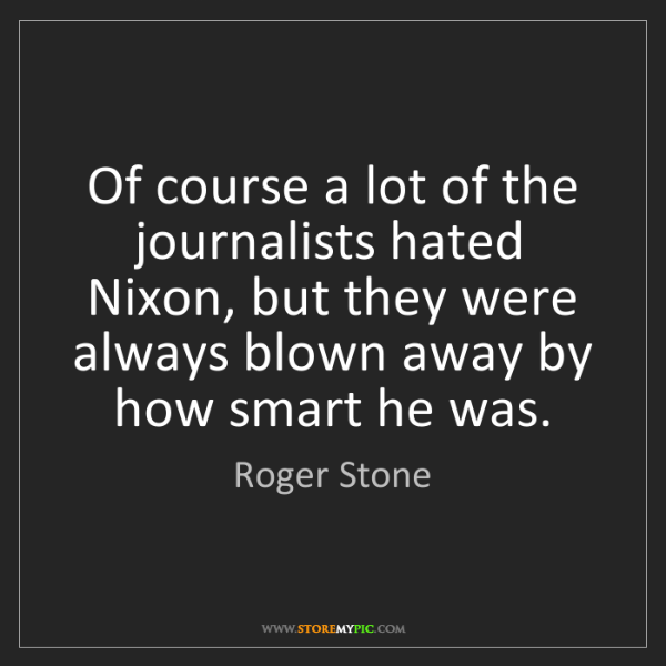 Roger Stone: Of course a lot of the journalists hated Nixon, but they...