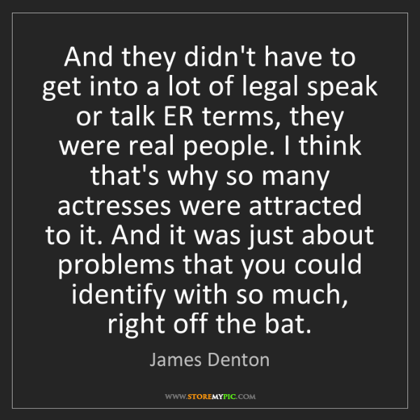 James Denton: And they didn't have to get into a lot of legal speak...